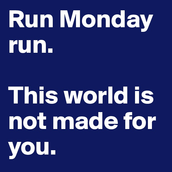 Run Monday run.   This world is not made for you.