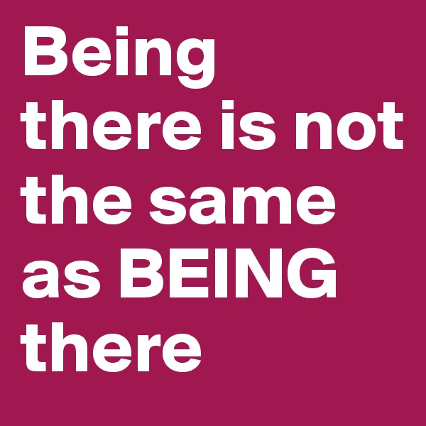 Being there is not the same as BEING there