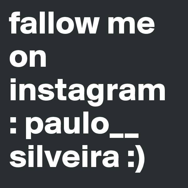 fallow me on instagram : paulo__ silveira :)