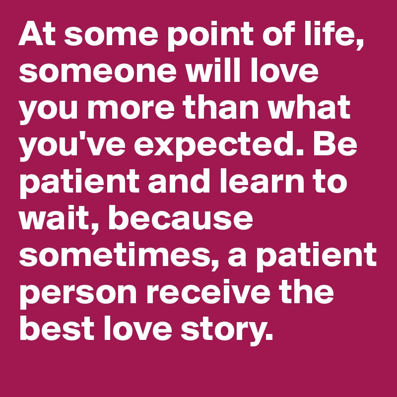 At some point of life, someone will love you more than what you've expected. Be patient and learn to wait, because sometimes, a patient person receive the best love story.