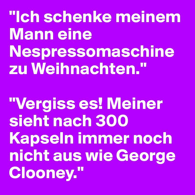 """""""Ich schenke meinem Mann eine Nespressomaschine zu Weihnachten.""""  """"Vergiss es! Meiner sieht nach 300 Kapseln immer noch nicht aus wie George Clooney."""""""