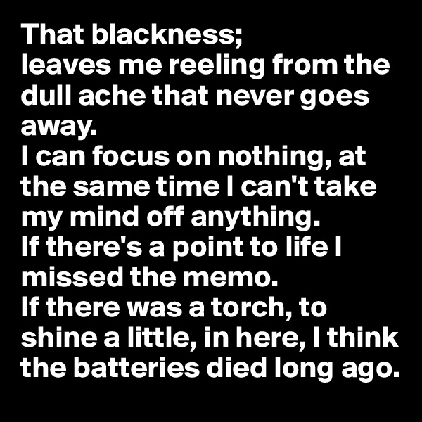 That blackness; leaves me reeling from the dull ache that never goes away. I can focus on nothing, at the same time I can't take my mind off anything.  If there's a point to life I missed the memo.  If there was a torch, to shine a little, in here, I think the batteries died long ago.