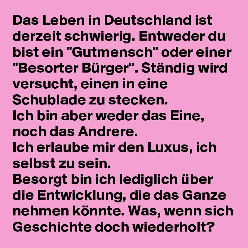 """Das Leben in Deutschland ist derzeit schwierig. Entweder du bist ein """"Gutmensch"""" oder einer """"Besorter Bürger"""". Ständig wird versucht, einen in eine Schublade zu stecken. Ich bin aber weder das Eine, noch das Andrere. Ich erlaube mir den Luxus, ich selbst zu sein. Besorgt bin ich lediglich über die Entwicklung, die das Ganze nehmen könnte. Was, wenn sich Geschichte doch wiederholt?"""