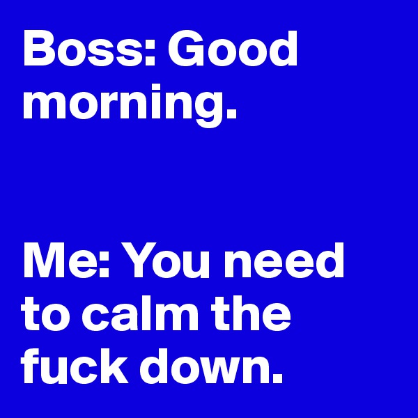 Boss: Good morning.   Me: You need to calm the fuck down.