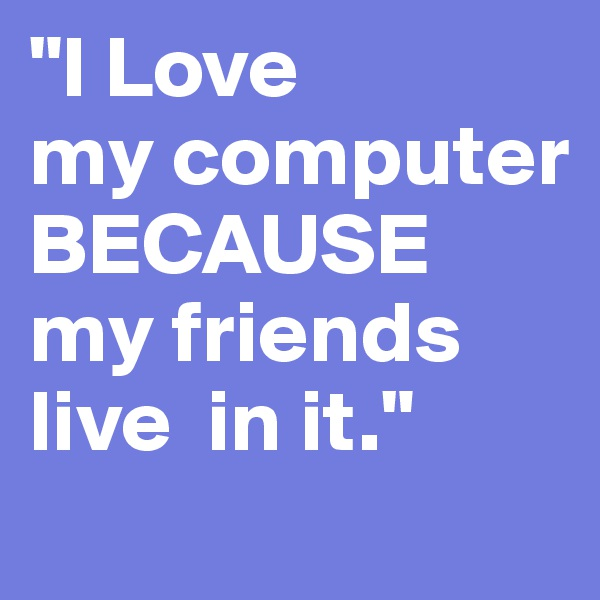 """I Love my computer BECAUSE my friends  live  in it."""