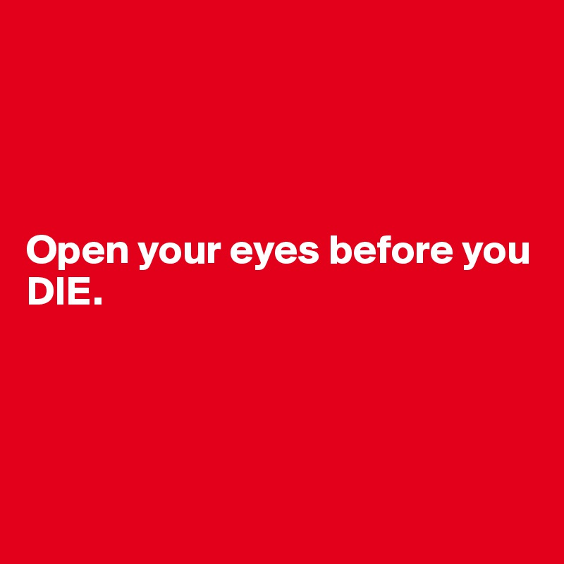 Open your eyes before you DIE.