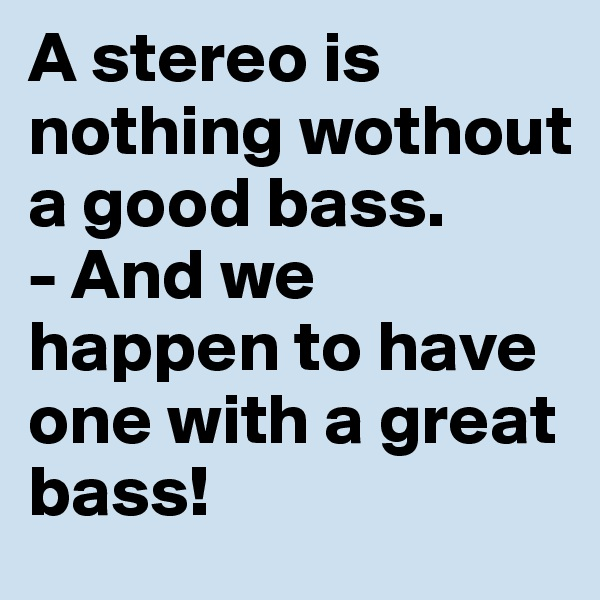 A stereo is nothing wothout a good bass.  - And we happen to have one with a great bass!