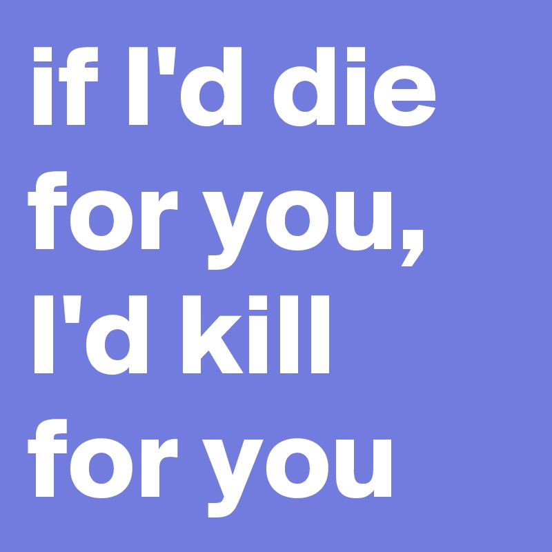 if I'd die for you, I'd kill for you