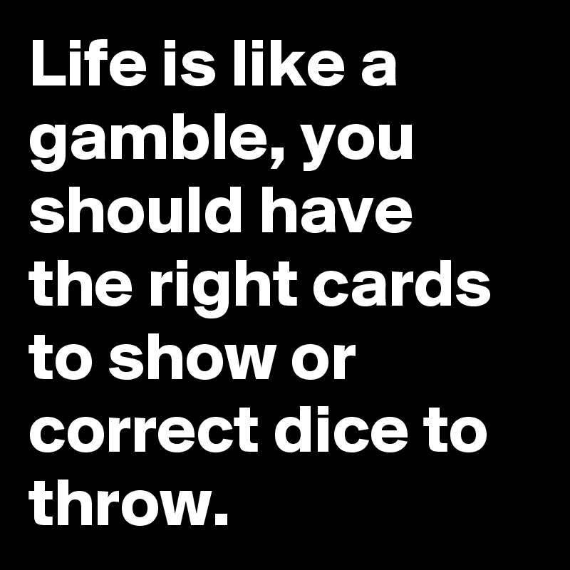 Life is like a gamble, you should have the right cards to show or correct dice to throw.