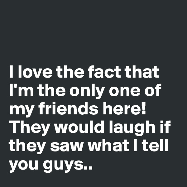 I love the fact that I'm the only one of my friends here! They would laugh if they saw what I tell you guys..