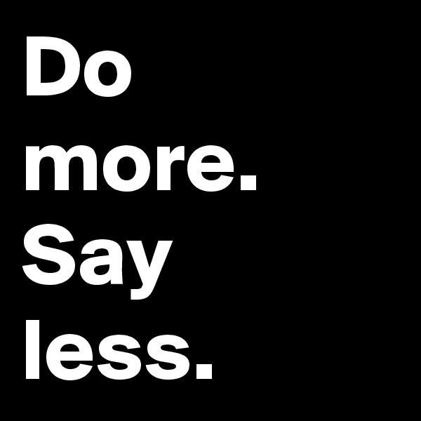 Do more. Say  less.