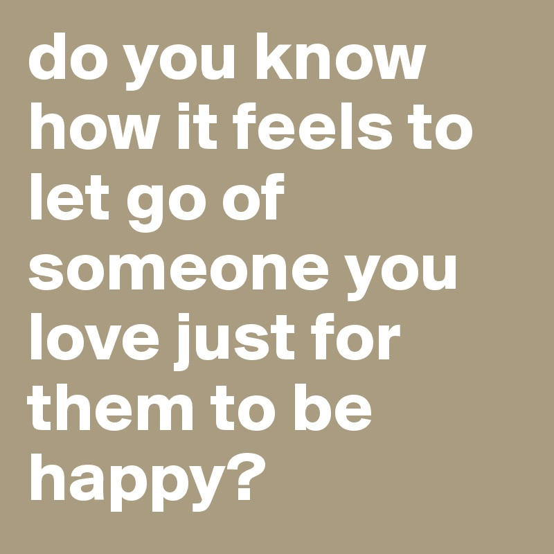 Do You Know How It Feels To Let Go Of Someone You Love Just For Them