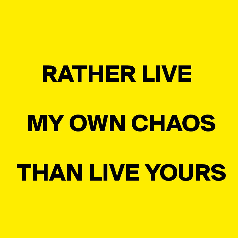 RATHER LIVE      MY OWN CHAOS    THAN LIVE YOURS