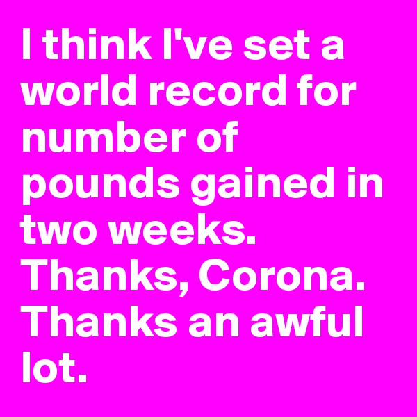 I think I've set a world record for number of pounds gained in two weeks. Thanks, Corona.  Thanks an awful lot.