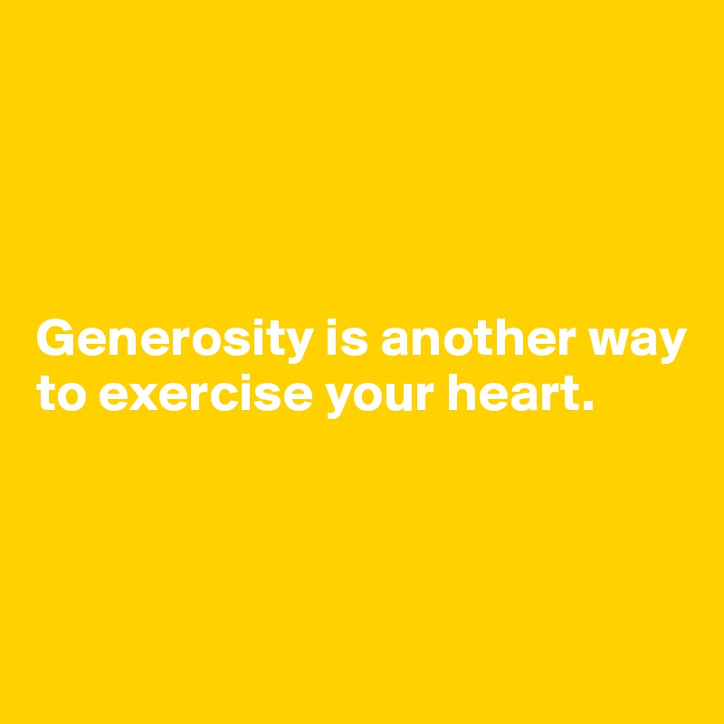 Generosity is another way to exercise your heart.