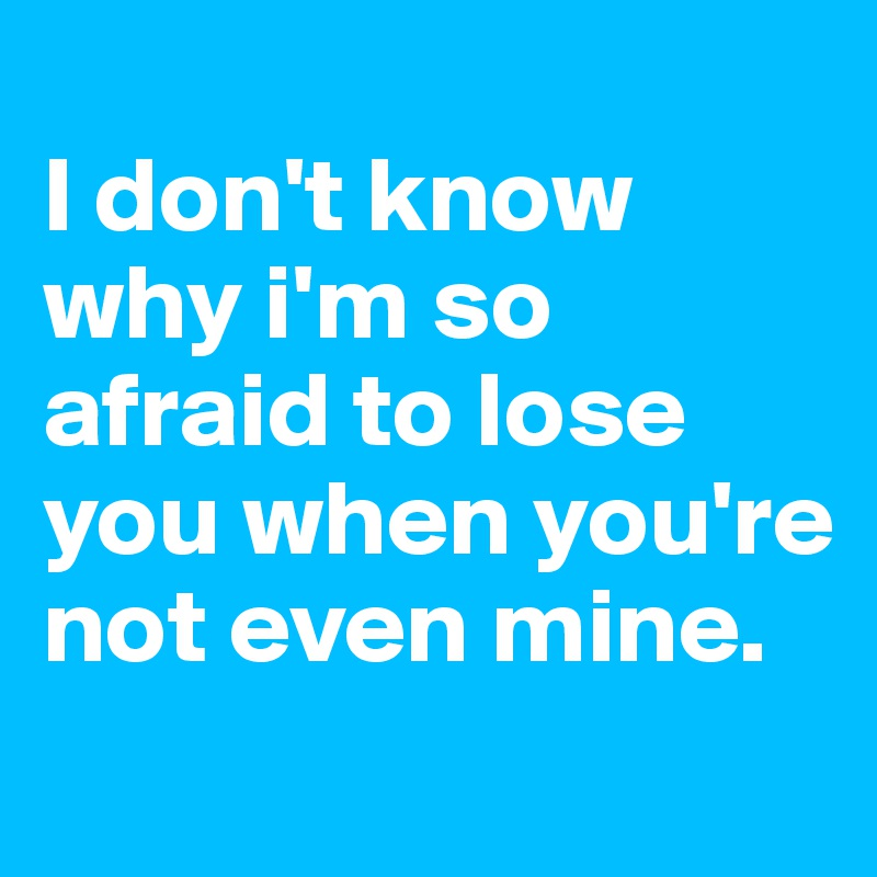 I don't know why i'm so afraid to lose you when you're not even mine.