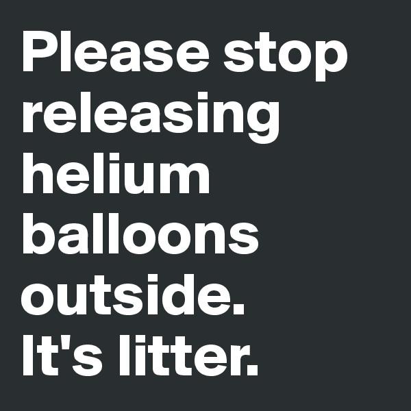 Please stop releasing helium balloons outside.  It's litter.
