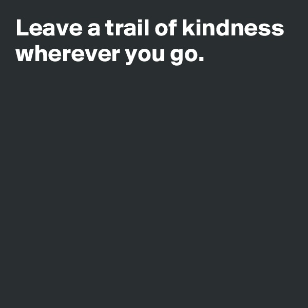 Leave a trail of kindness wherever you go.