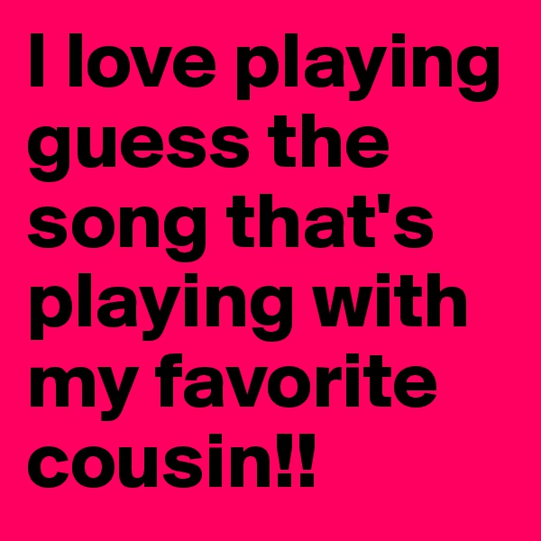 I love playing guess the song that's playing with my favorite cousin!!