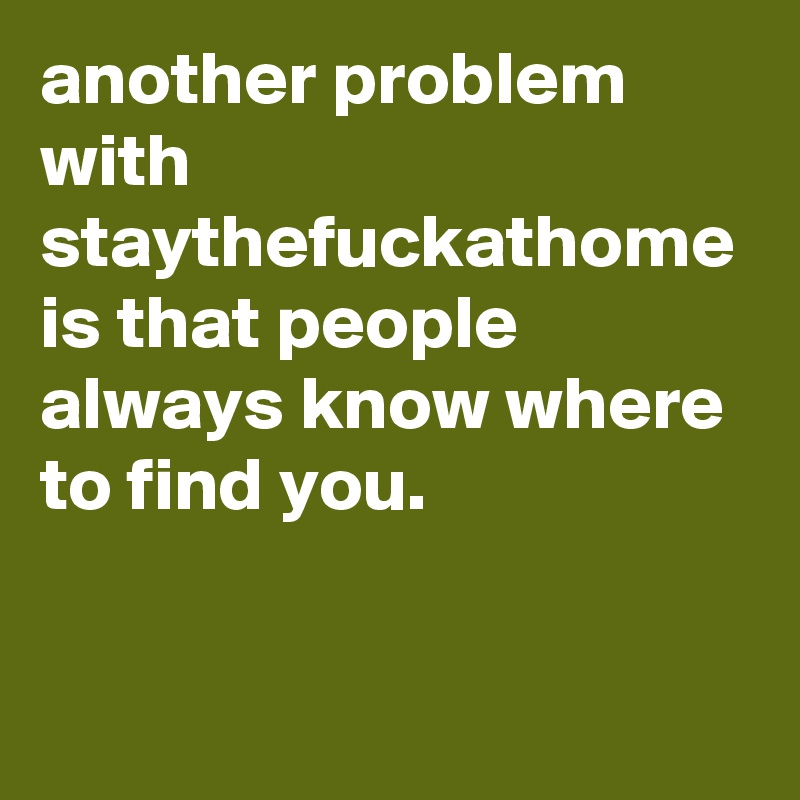 another problem with staythefuckathome is that people always know where to find you.