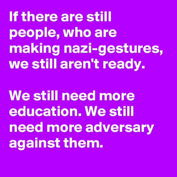 If there are still people, who are making nazi-gestures, we still aren't ready.  We still need more education. We still need more adversary against them.