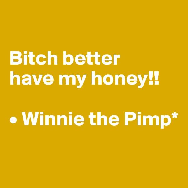 Bitch better  have my honey!!  • Winnie the Pimp*