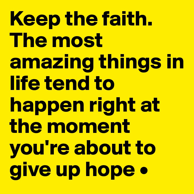 Keep the faith. The most amazing things in life tend to happen right at the moment you're about to give up hope •