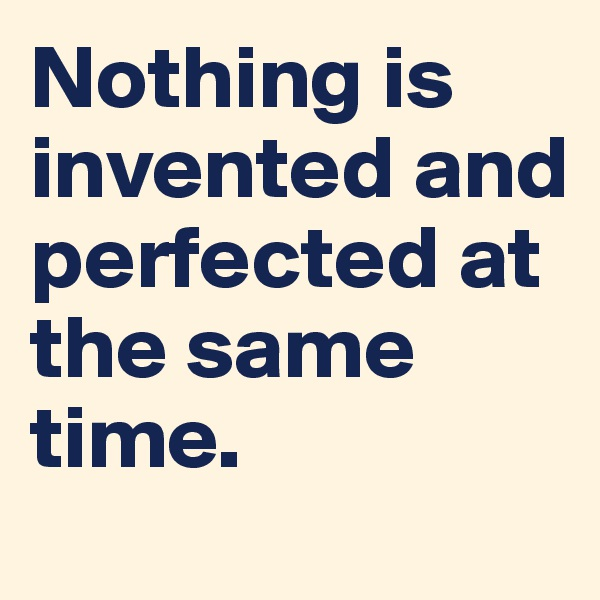 Nothing is invented and perfected at the same time.