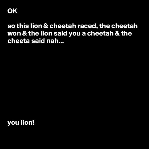 OK  so this lion & cheetah raced, the cheetah won & the lion said you a cheetah & the cheeta said nah...           you lion!