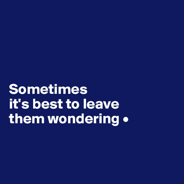 Sometimes it's best to leave them wondering •