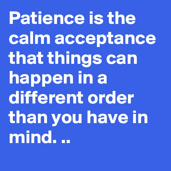 Patience is the calm acceptance that things can happen in a different order than you have in mind. ..