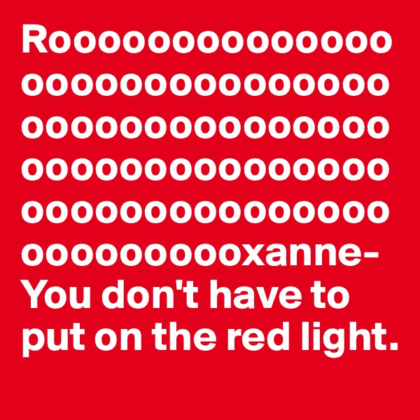 Roooooooooooooooooooooooooooooooooooooooooooooooooooooooooooooooooooooooooooooooooooxanne- You don't have to put on the red light.