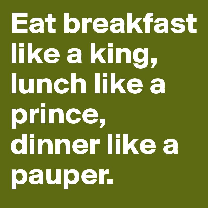 Eat Breakfast Like A King Lunch Like A Prince Dinner Like A Pauper