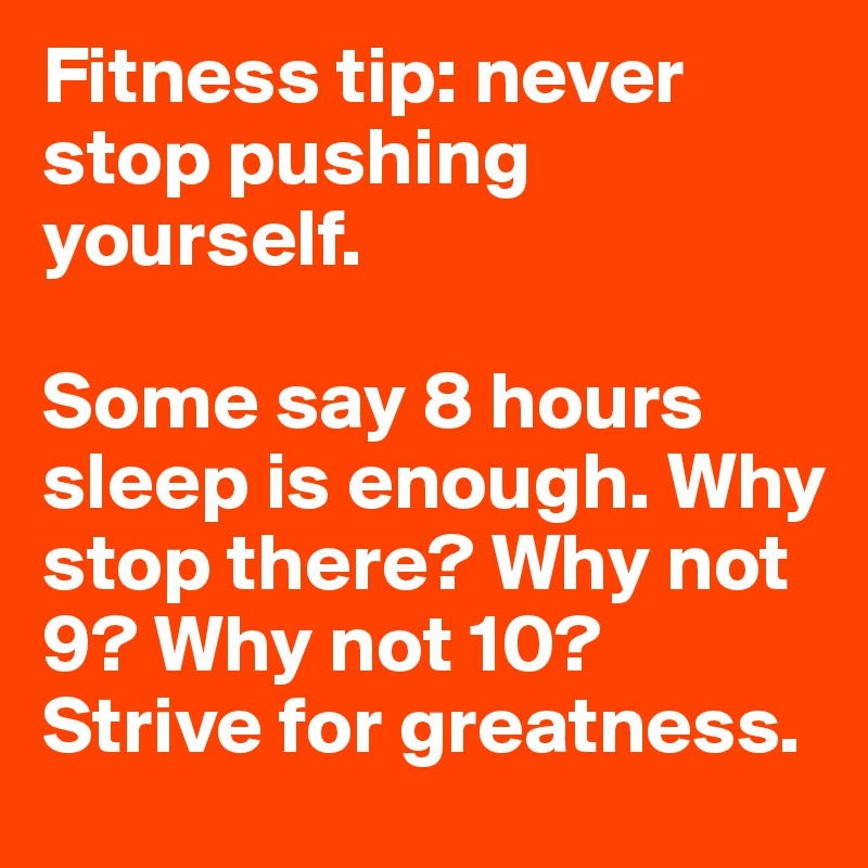 Fitness tip: never stop pushing yourself.  Some say 8 hours sleep is enough. Why stop there? Why not 9? Why not 10? Strive for greatness.