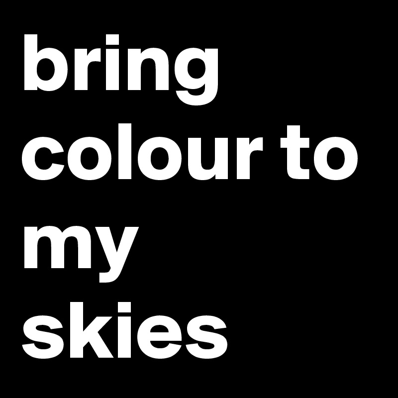 bring colour to my skies