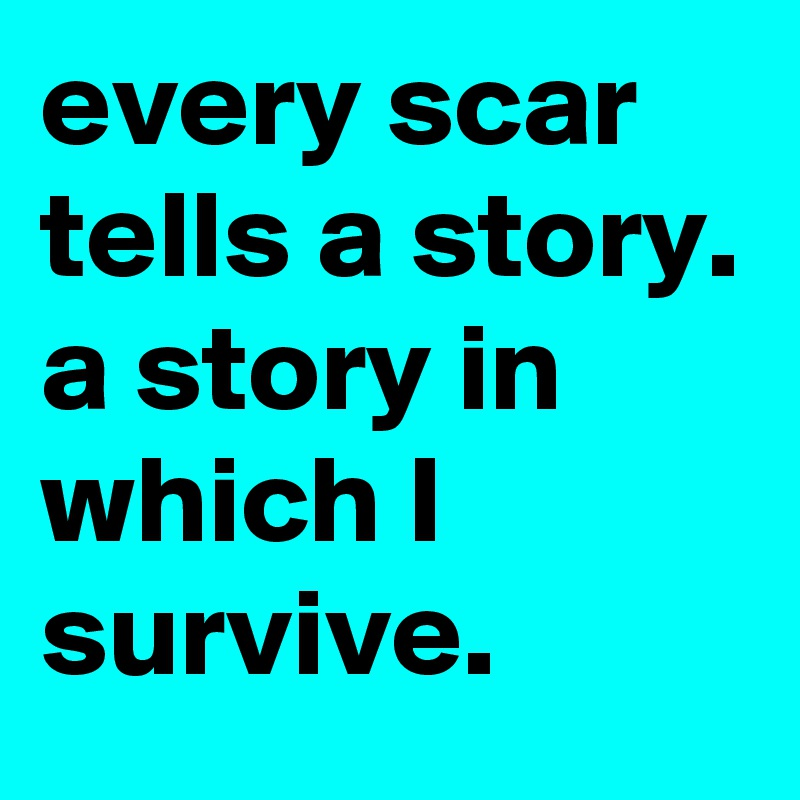 every scar tells a story.  a story in which I survive.