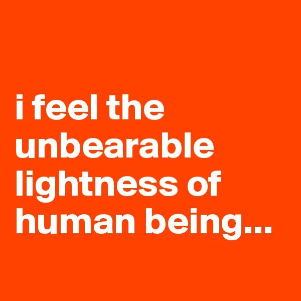 i feel the unbearable lightness of human being...