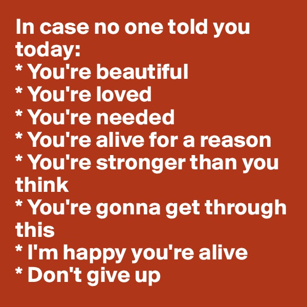 In case no one told you today: * You're beautiful * You're loved * You're needed * You're alive for a reason * You're stronger than you                     think * You're gonna get through this * I'm happy you're alive * Don't give up
