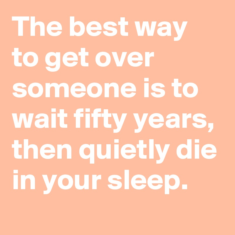 The best way to get over someone is to wait fifty years, then quietly die in your sleep.
