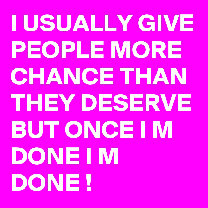 I Usually Give People More Chance Than They Deserve But Once I M