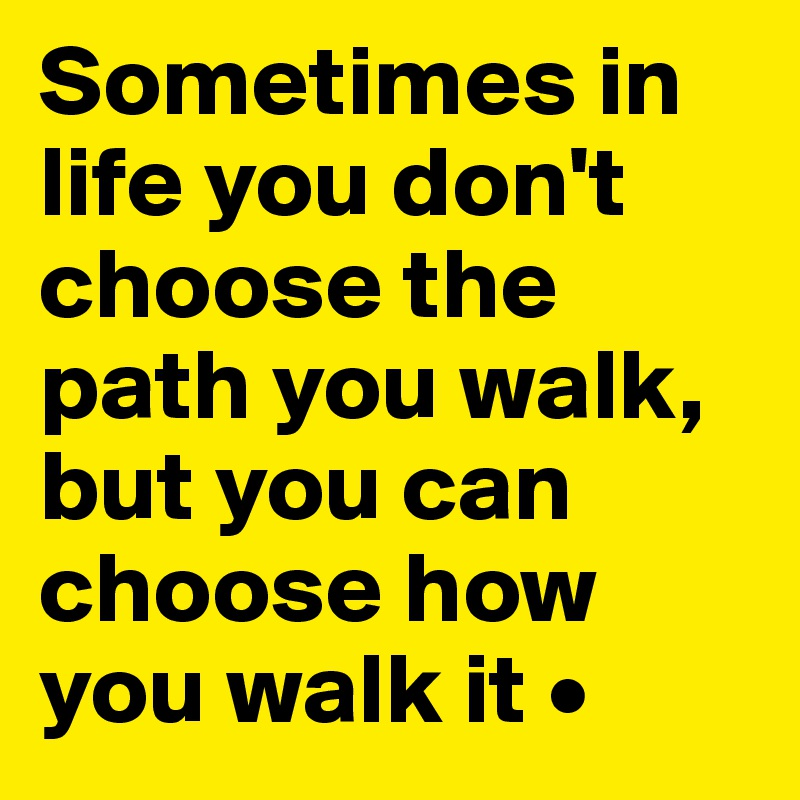 Sometimes in life you don't choose the path you walk, but you can choose how you walk it •