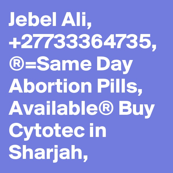 Jebel Ali, +27733364735, ®=Same Day Abortion Pills, Available® Buy Cytotec in Sharjah,