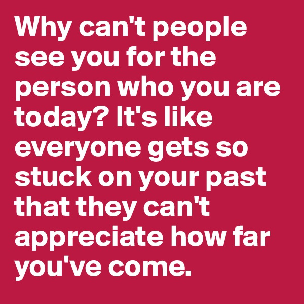 Why can't people see you for the person who you are today? It's like everyone gets so stuck on your past that they can't appreciate how far you've come.