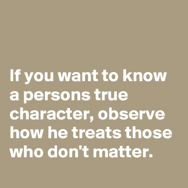 If you want to know a persons true character, observe how he treats those who don't matter.