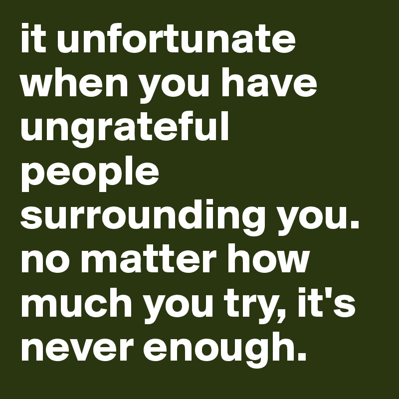It Unfortunate When You Have Ungrateful People Surrounding