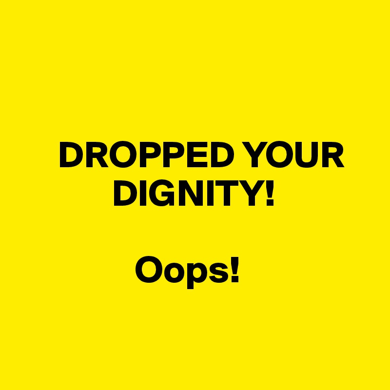 DROPPED YOUR              DIGNITY!                  Oops!