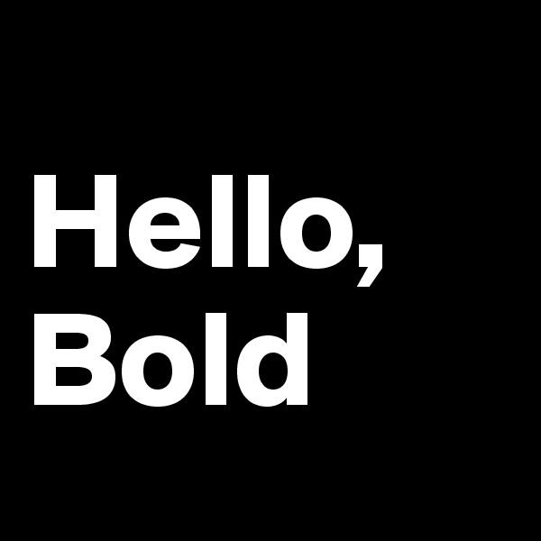 Hello, Bold