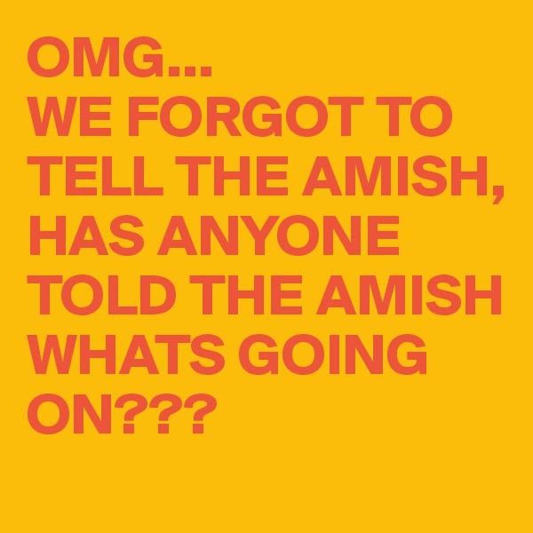 OMG... WE FORGOT TO TELL THE AMISH, HAS ANYONE TOLD THE AMISH WHATS GOING ON???