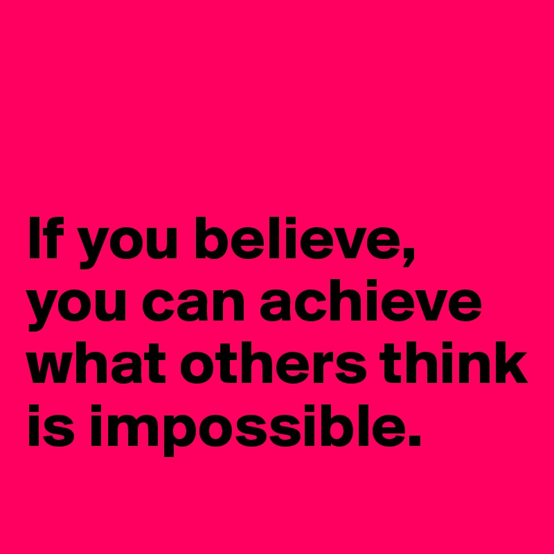 If you believe, you can achieve what others think is impossible.