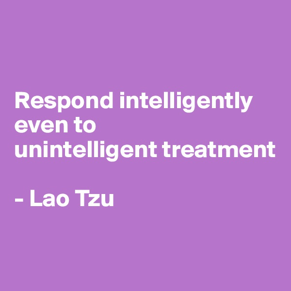 Respond intelligently even to unintelligent treatment  - Lao Tzu